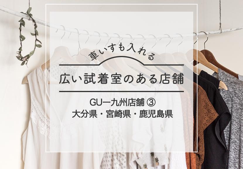 GU車椅子も入れる試着室がある大分県ー宮崎県ー鹿児島県店舗