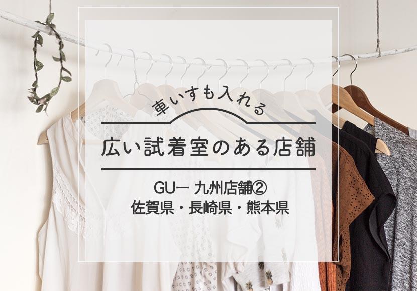 GU車椅子も入れる試着室がある佐賀県-長崎県ー熊本県店舗